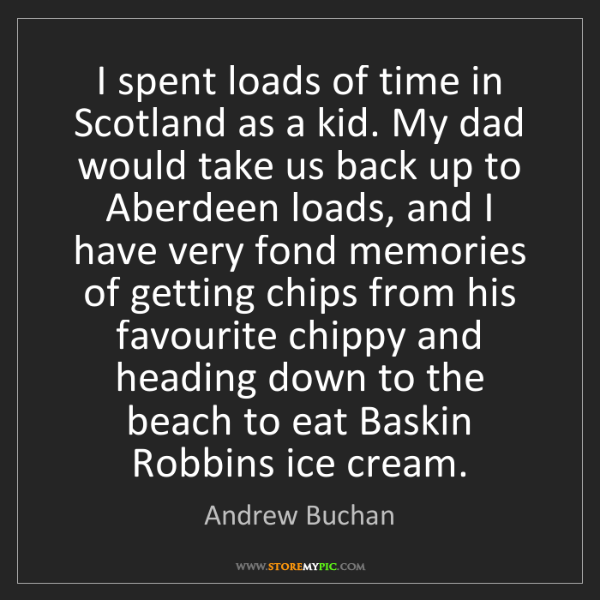 Andrew Buchan: I spent loads of time in Scotland as a kid. My dad would...