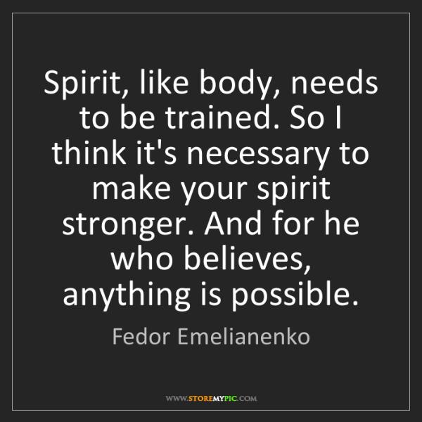 Fedor Emelianenko: Spirit, like body, needs to be trained. So I think it's...
