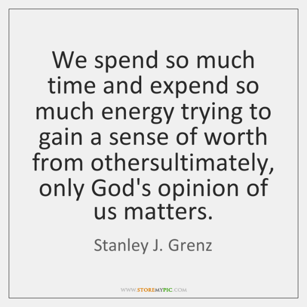 We spend so much time and expend so much energy trying to ...
