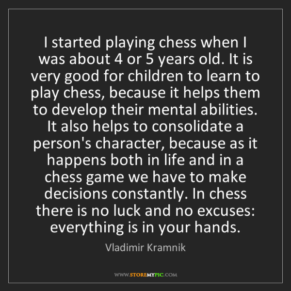 Vladimir Kramnik: I started playing chess when I was about 4 or 5 years...