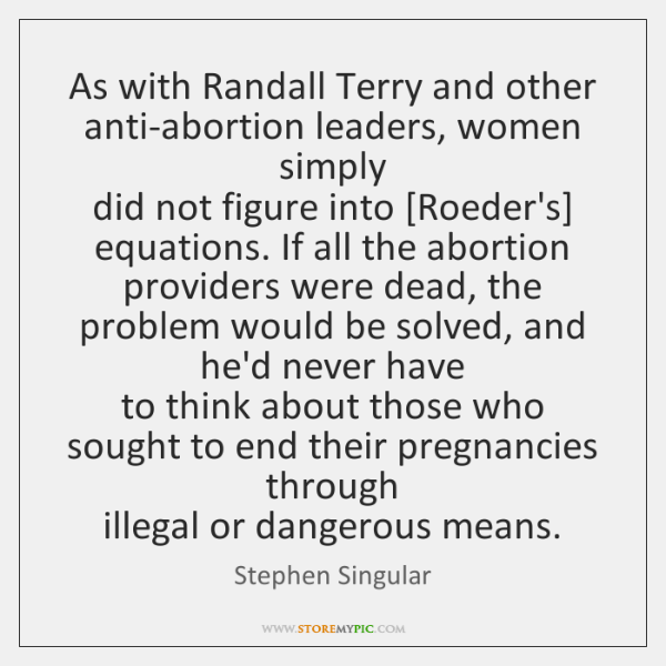 As with Randall Terry and other anti-abortion leaders, women simply  did not ...