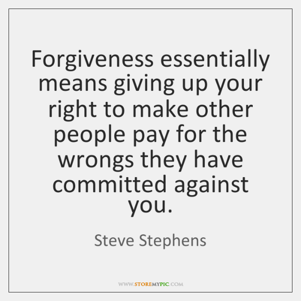 Forgiveness essentially means giving up your right to make other people pay ...
