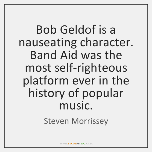 Bob Geldof is a nauseating character. Band Aid was the most self-righteous ...