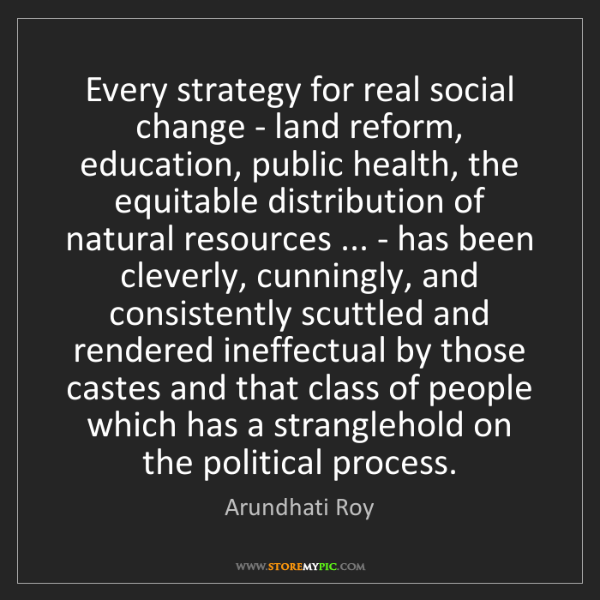 Arundhati Roy: Every strategy for real social change - land reform,...