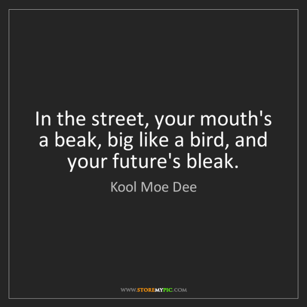 Kool Moe Dee: In the street, your mouth's a beak, big like a bird,...