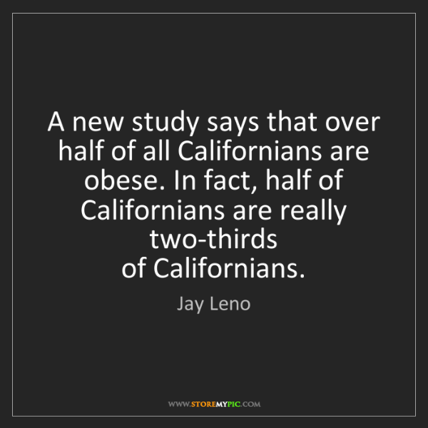 Jay Leno: A new study says that over half of all Californians are...
