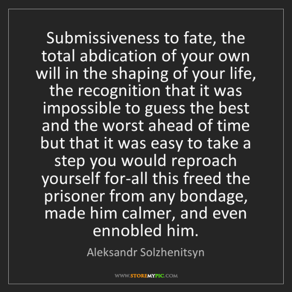 Aleksandr Solzhenitsyn: Submissiveness to fate, the total abdication of your...