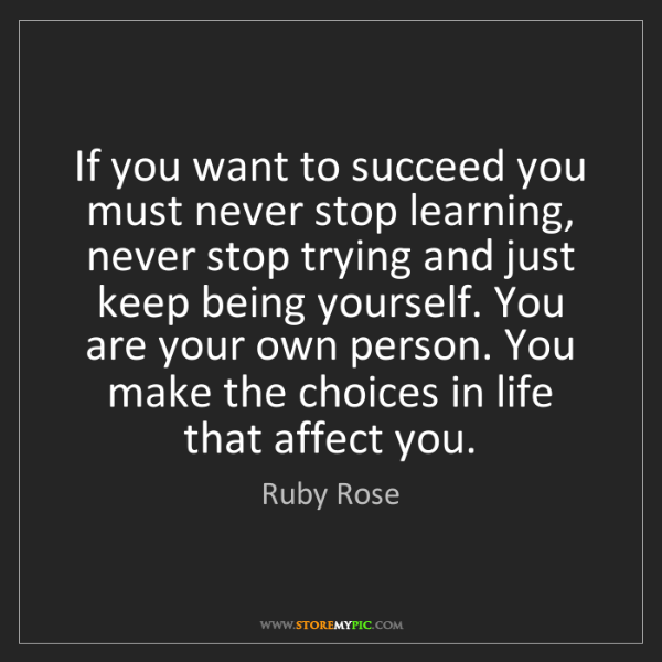 Ruby Rose: If you want to succeed you must never stop learning,...