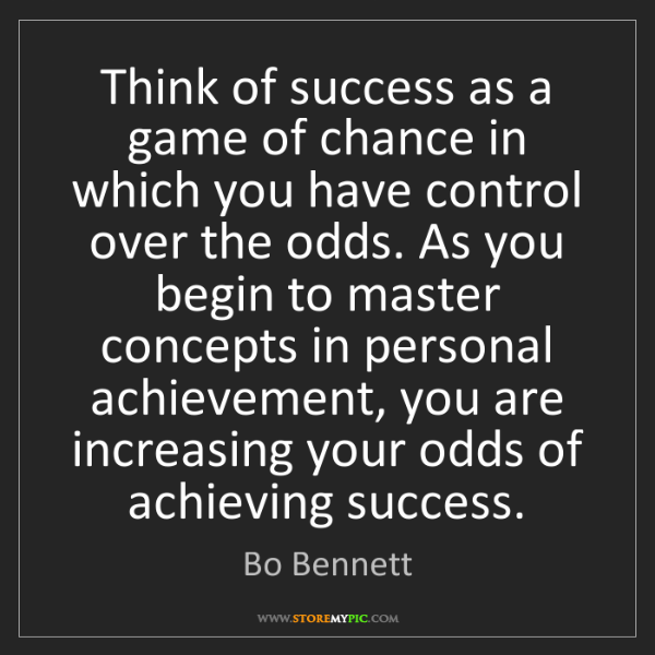 Bo Bennett: Think of success as a game of chance in which you have...
