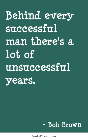 Behind every successful man theres a lot of unsuccessful years