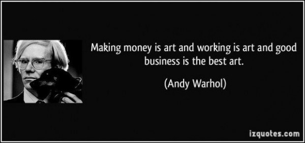 Making money is art and working is art and good business is the best art andy warhol