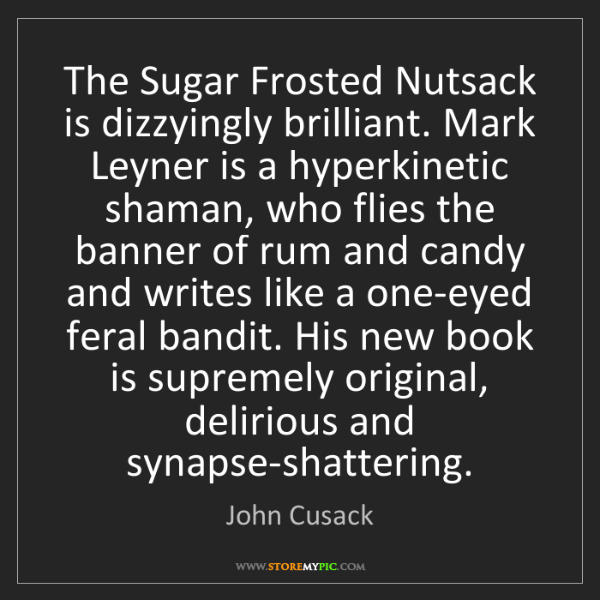 John Cusack: The Sugar Frosted Nutsack is dizzyingly brilliant. Mark...