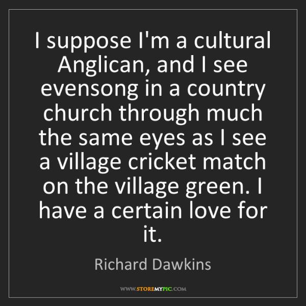 Richard Dawkins: I suppose I'm a cultural Anglican, and I see evensong...