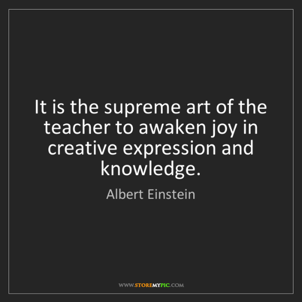 Albert Einstein: It is the supreme art of the teacher to awaken joy in...