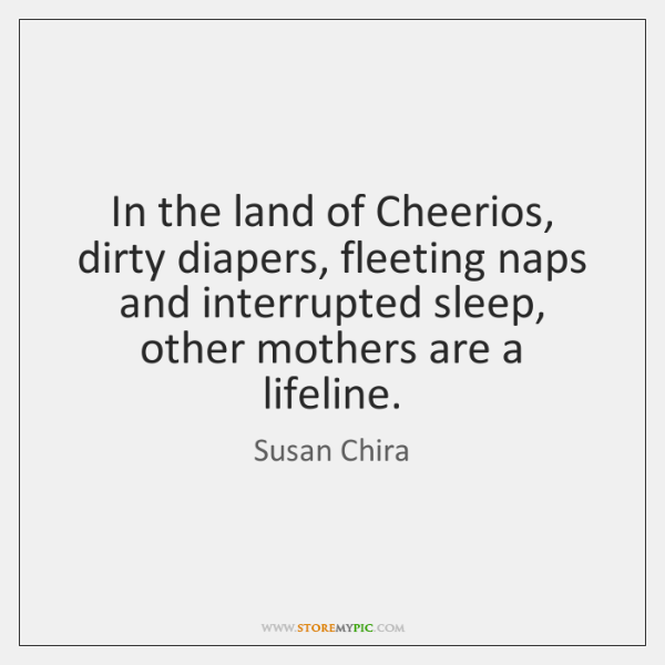 In the land of Cheerios, dirty diapers, fleeting naps and interrupted sleep, ...