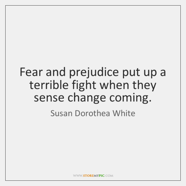 Fear and prejudice put up a terrible fight when they sense change ...