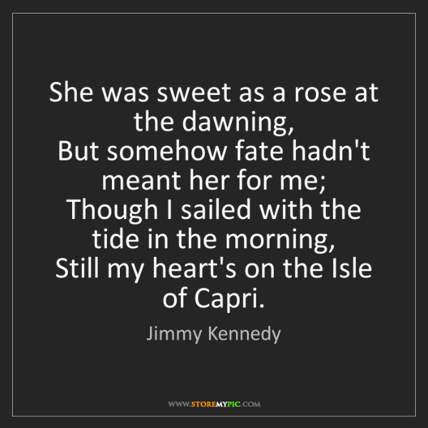 Jimmy Kennedy: She was sweet as a rose at the dawning,   But somehow...