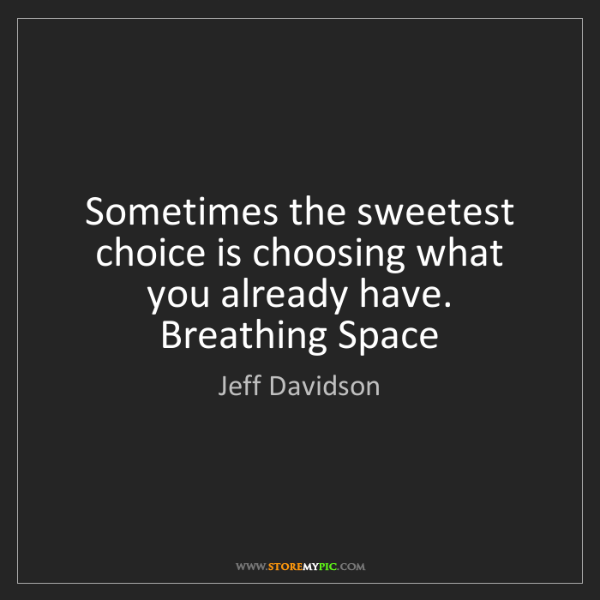 Jeff Davidson: Sometimes the sweetest choice is choosing what you already...