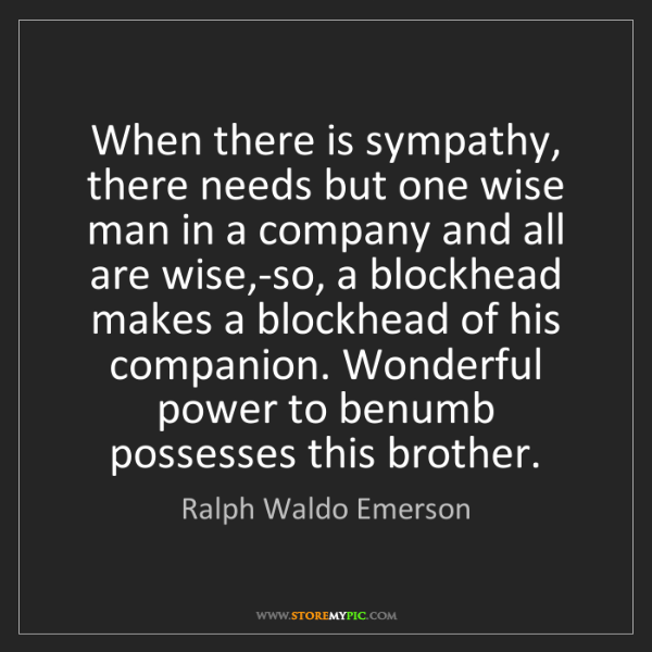 Ralph Waldo Emerson: When there is sympathy, there needs but one wise man...
