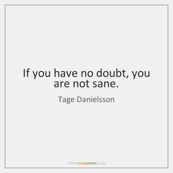 If you have no doubt, you are not sane.