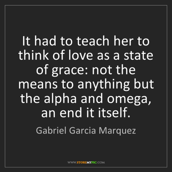 Gabriel Garcia Marquez: It had to teach her to think of love as a state of grace:...