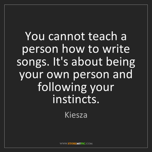 Kiesza: You cannot teach a person how to write songs. It's about...