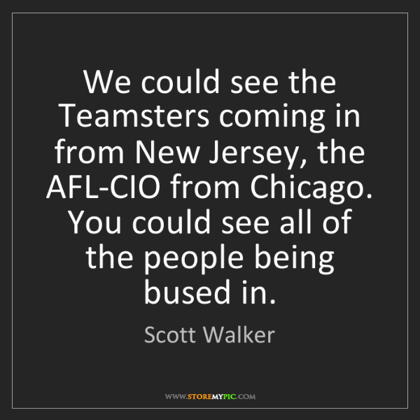 Scott Walker: We could see the Teamsters coming in from New Jersey,...