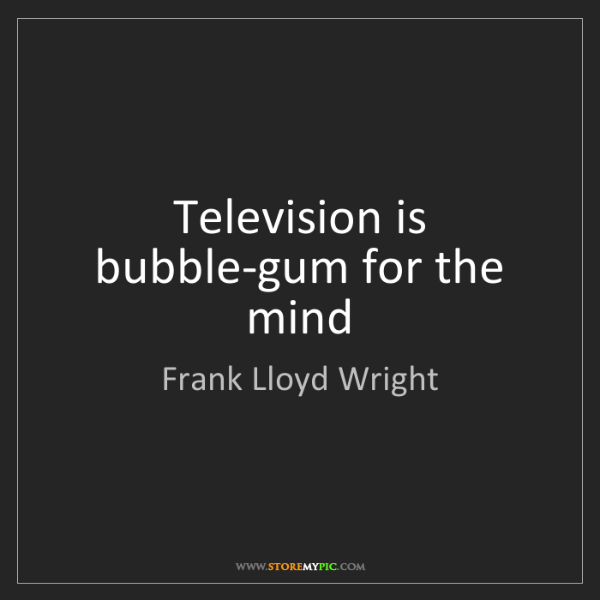 Frank Lloyd Wright: Television is bubble-gum for the mind