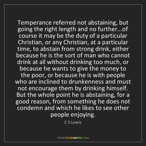 C S Lewis: Temperance referred not abstaining, but going the right...