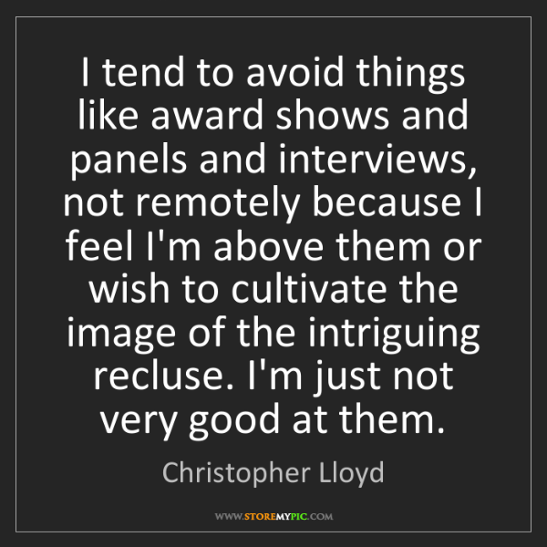 Christopher Lloyd: I tend to avoid things like award shows and panels and...