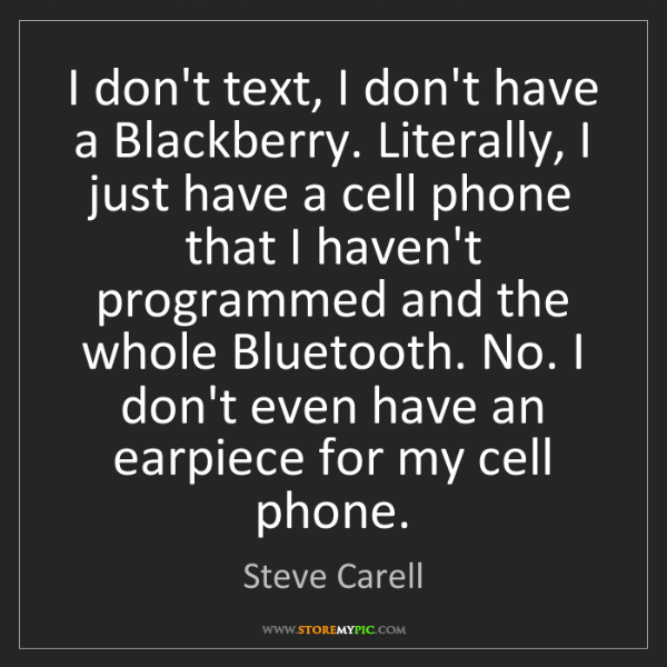 Steve Carell: I don't text, I don't have a Blackberry. Literally, I...