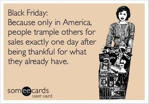 Black friday because only in america people trample others for sale exactly one d