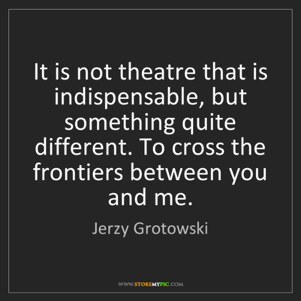 Jerzy Grotowski: It is not theatre that is indispensable, but something...