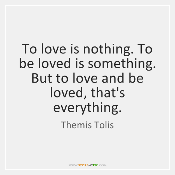 To love is nothing. To be loved is something. But to love ...