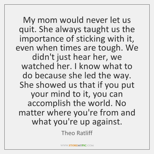 My mom would never let us quit. She always taught us the ...