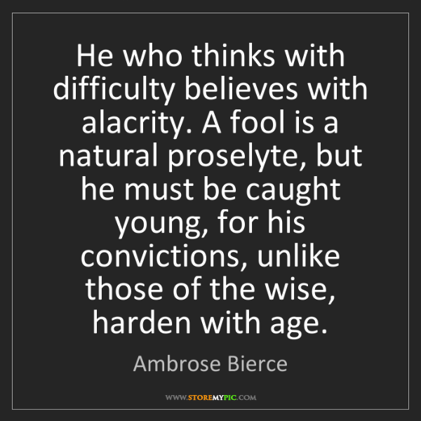 Ambrose Bierce: He who thinks with difficulty believes with alacrity....