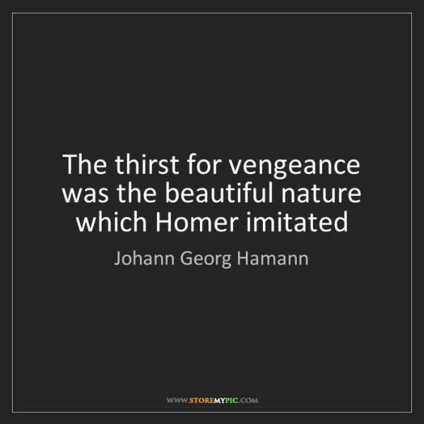 Johann Georg Hamann: The thirst for vengeance was the beautiful nature which...