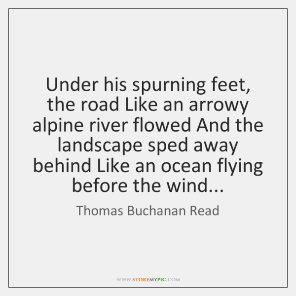 Under his spurning feet, the road Like an arrowy alpine river flowed ...