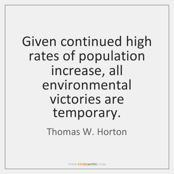 Given continued high rates of population increase, all environmental victories are temporary.