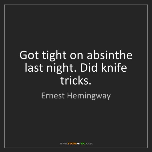 Ernest Hemingway: Got tight on absinthe last night. Did knife tricks.