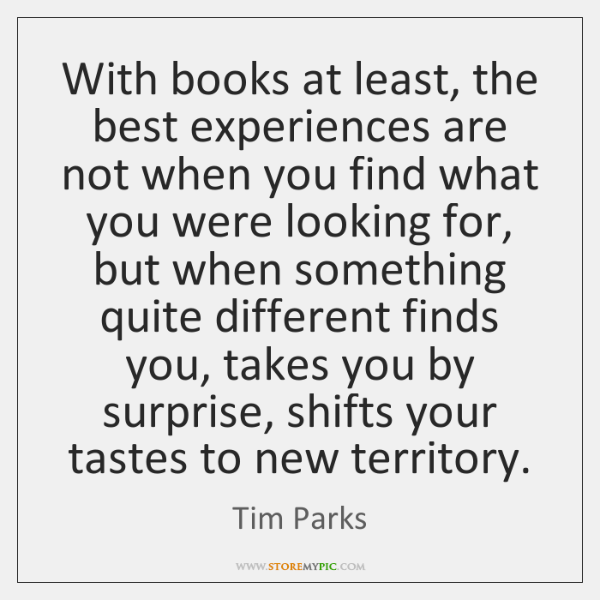 With books at least, the best experiences are not when you find ...