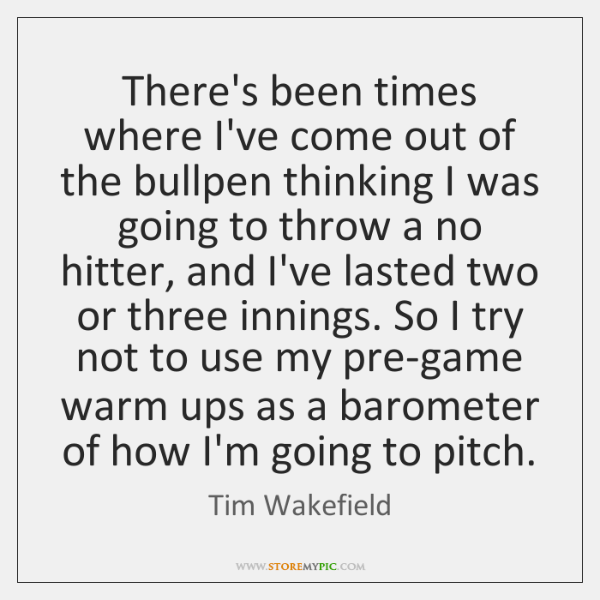 There's been times where I've come out of the bullpen thinking I ...