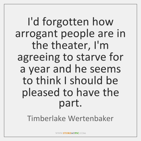I'd forgotten how arrogant people are in the theater, I'm agreeing to ...