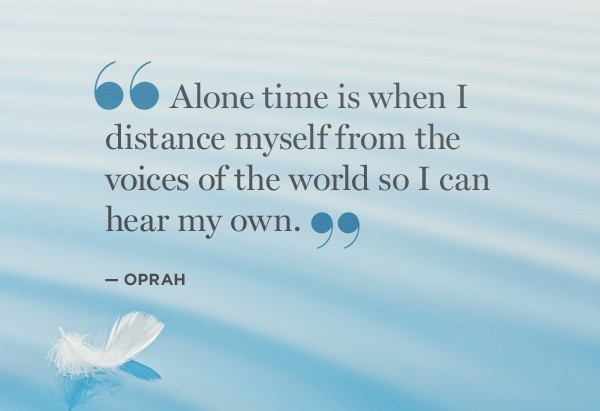 Alone time is when i distance myself from the voices of the world so i can hear my own