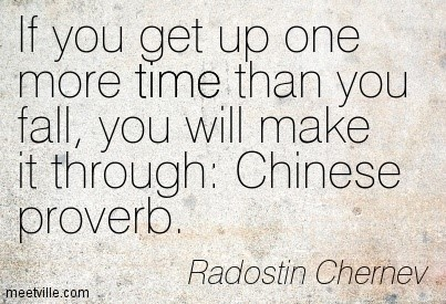 If you get up one more time than you fall you will make it through chinese proverb