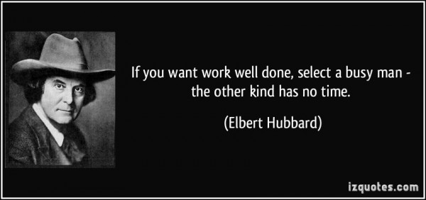 If you want work well done select a busy man the other kind has no time elbert hubbard