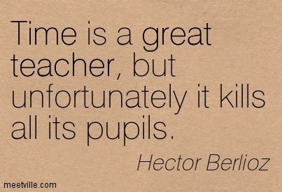 Time is a great teacher but unfortunately it kills all its pupils hector berlioz