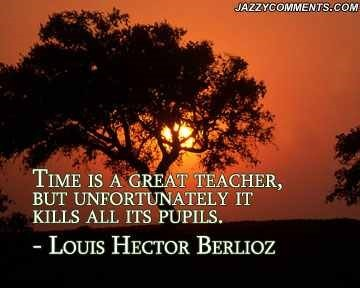 Time is a great teacher but unfortunately it kills all its pupils louis hector berlioz