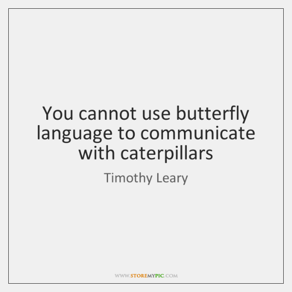 You cannot use butterfly language to communicate with caterpillars