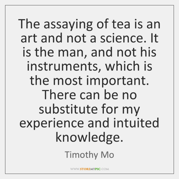 The assaying of tea is an art and not a science. It ...